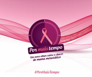 Campanha Por Mais Tempo traz um novo olhar sobre o câncer de mama metastático